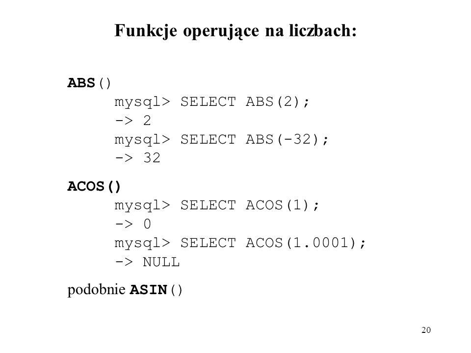 20 Funkcje operujące na liczbach: ABS() mysql> SELECT ABS(2); -> 2 mysql> SELECT ABS(-32); -> 32 ACOS() mysql> SELECT ACOS(1); -> 0 mysql> SELECT ACOS