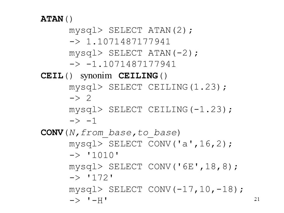 21 ATAN() mysql> SELECT ATAN(2); -> 1.1071487177941 mysql> SELECT ATAN(-2); -> -1.1071487177941 CEIL() synonim CEILING() mysql> SELECT CEILING(1.23);