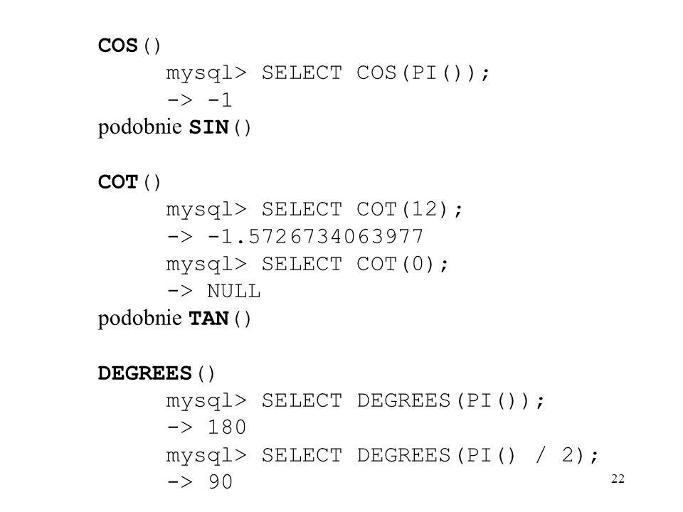 22 COS() mysql> SELECT COS(PI()); -> -1 podobnie SIN() COT() mysql> SELECT COT(12); -> -1.5726734063977 mysql> SELECT COT(0); -> NULL podobnie TAN() D