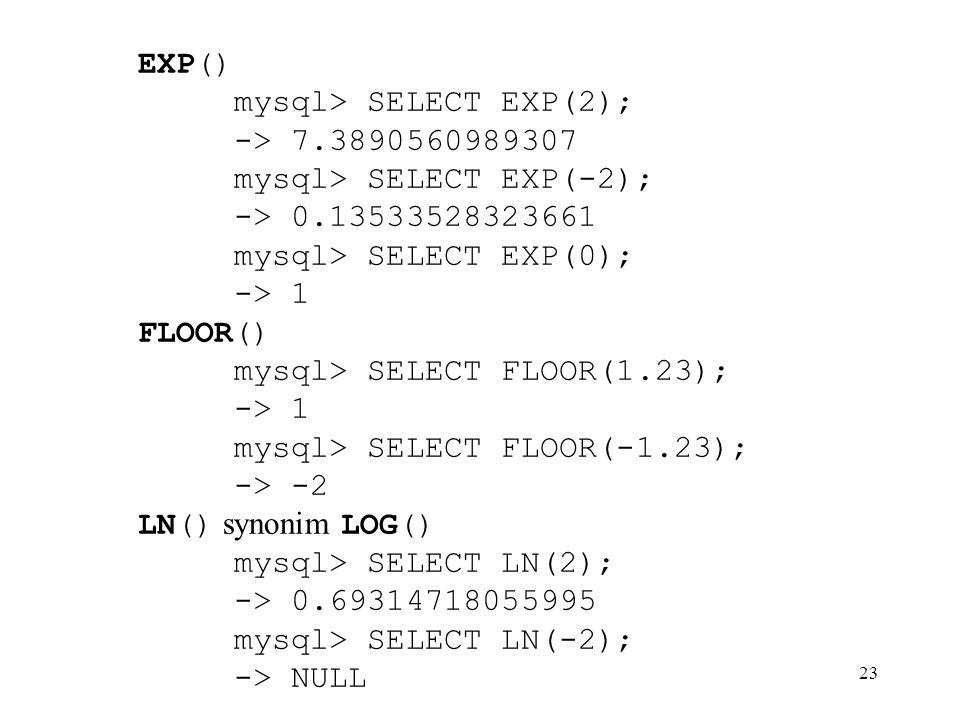 23 EXP() mysql> SELECT EXP(2); -> 7.3890560989307 mysql> SELECT EXP(-2); -> 0.13533528323661 mysql> SELECT EXP(0); -> 1 FLOOR() mysql> SELECT FLOOR(1.
