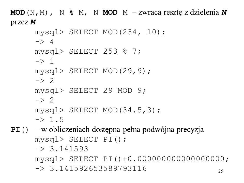 25 MOD(N,M), N % M, N MOD M – zwraca resztę z dzielenia N przez M mysql> SELECT MOD(234, 10); -> 4 mysql> SELECT 253 % 7; -> 1 mysql> SELECT MOD(29,9)