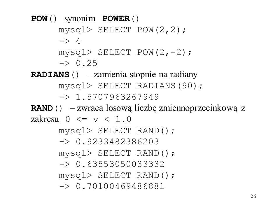 26 POW() synonim POWER() mysql> SELECT POW(2,2); -> 4 mysql> SELECT POW(2,-2); -> 0.25 RADIANS() – zamienia stopnie na radiany mysql> SELECT RADIANS(9