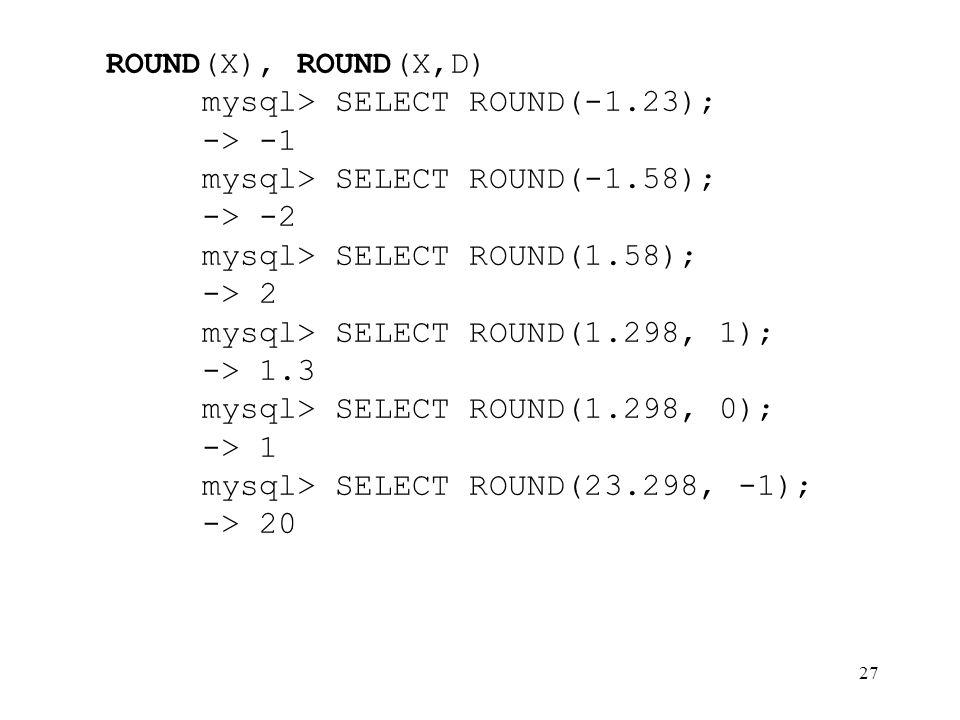 27 ROUND(X), ROUND(X,D) mysql> SELECT ROUND(-1.23); -> -1 mysql> SELECT ROUND(-1.58); -> -2 mysql> SELECT ROUND(1.58); -> 2 mysql> SELECT ROUND(1.298,