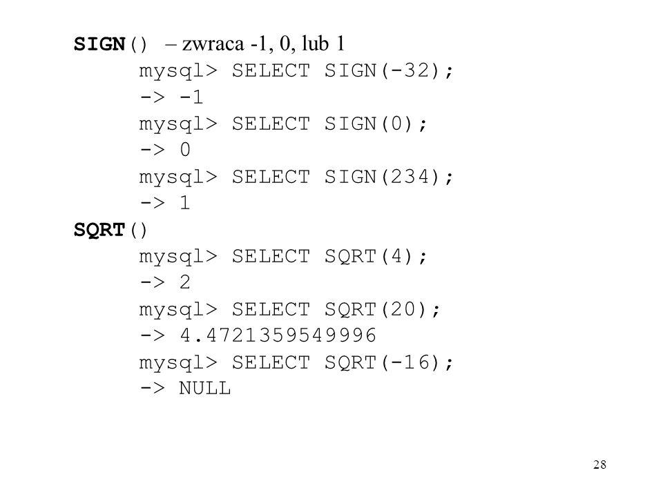 28 SIGN() – zwraca -1, 0, lub 1 mysql> SELECT SIGN(-32); -> -1 mysql> SELECT SIGN(0); -> 0 mysql> SELECT SIGN(234); -> 1 SQRT() mysql> SELECT SQRT(4);