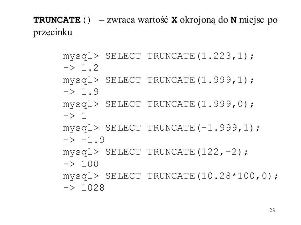 29 TRUNCATE() – zwraca wartość X okrojoną do N miejsc po przecinku mysql> SELECT TRUNCATE(1.223,1); -> 1.2 mysql> SELECT TRUNCATE(1.999,1); -> 1.9 mys