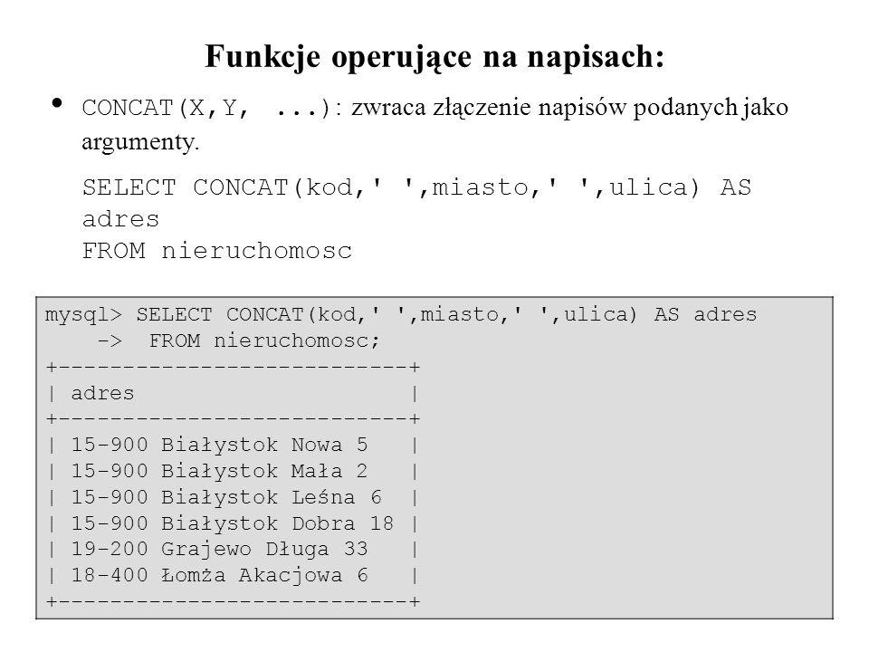 30 Funkcje operujące na napisach: CONCAT(X,Y,...) : zwraca złączenie napisów podanych jako argumenty. SELECT CONCAT(kod,' ',miasto,' ',ulica) AS adres