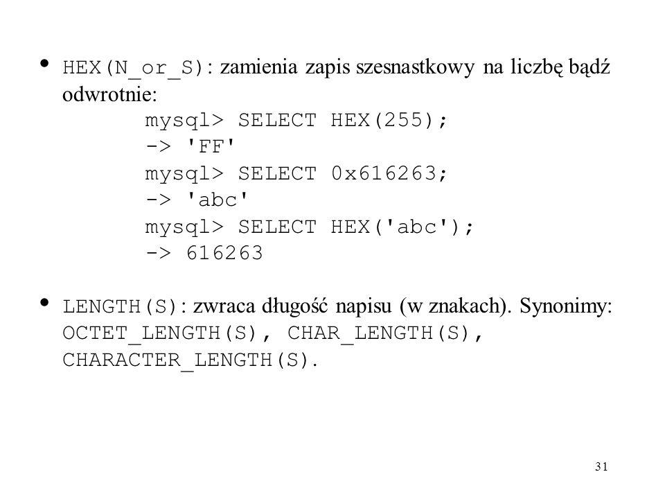 31 HEX(N_or_S) : zamienia zapis szesnastkowy na liczbę bądź odwrotnie: mysql> SELECT HEX(255); -> 'FF' mysql> SELECT 0x616263; -> 'abc' mysql> SELECT