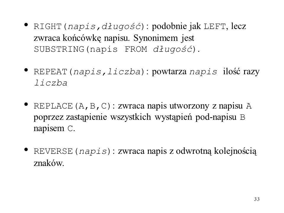 33 RIGHT(napis,długość) : podobnie jak LEFT, lecz zwraca końcówkę napisu. Synonimem jest SUBSTRING(napis FROM długość). REPEAT(napis,liczba) : powtarz