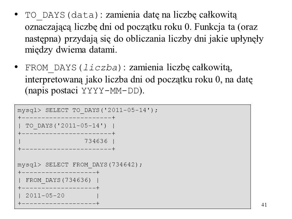 41 TO_DAYS(data) : zamienia datę na liczbę całkowitą oznaczającą liczbę dni od początku roku 0. Funkcja ta (oraz następna) przydają się do obliczania