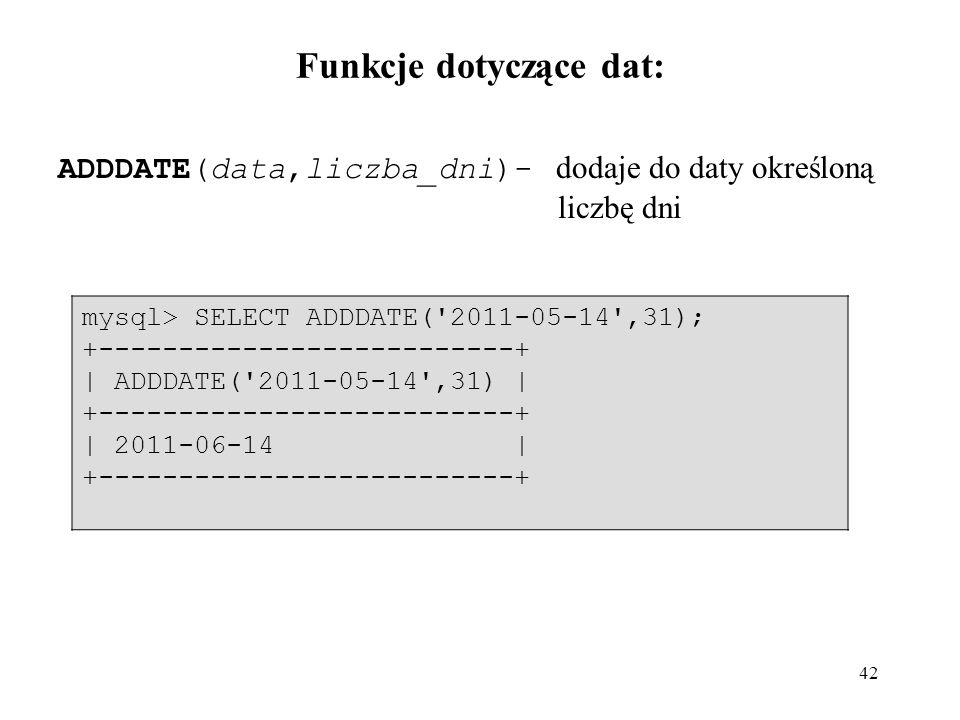 42 Funkcje dotyczące dat: ADDDATE(data,liczba_dni)- dodaje do daty określoną liczbę dni mysql> SELECT ADDDATE('2011-05-14',31); +---------------------