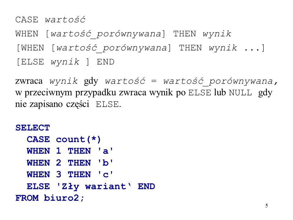5 CASE wartość WHEN [wartość_porównywana] THEN wynik [WHEN [wartość_porównywana] THEN wynik...] [ELSE wynik ] END zwraca wynik gdy wartość = wartość_p
