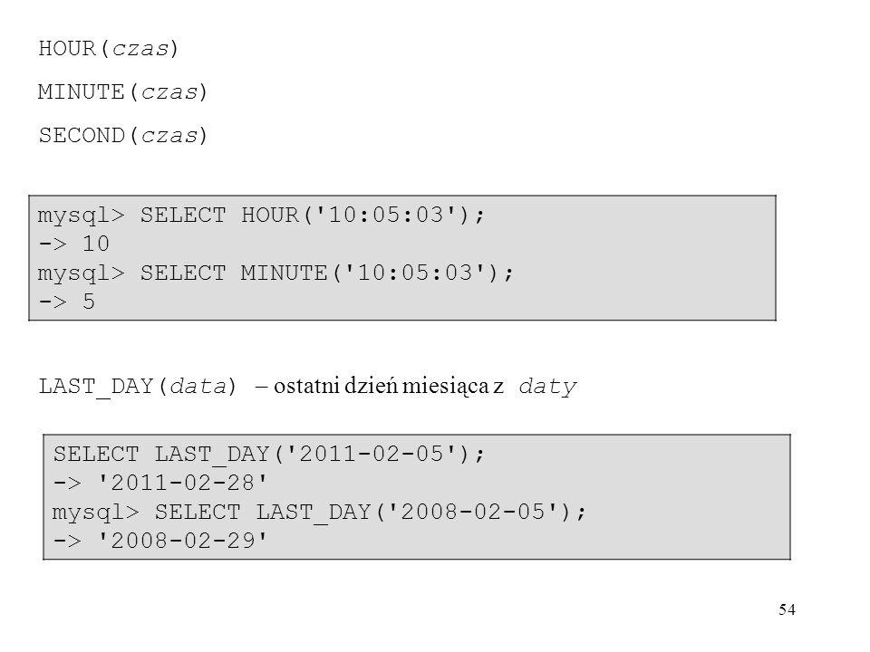 54 HOUR(czas) MINUTE(czas) SECOND(czas) mysql> SELECT HOUR('10:05:03'); -> 10 mysql> SELECT MINUTE('10:05:03'); -> 5 LAST_DAY(data) – ostatni dzień mi