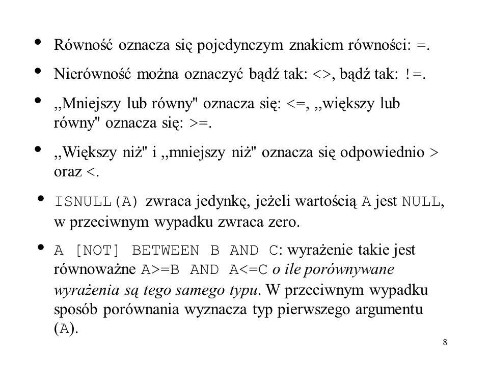 9 GREATEST(v1, v2,...) : zwraca największy argument mysql> SELECT GREATEST(2,0); -> 2 mysql> SELECT GREATEST(34.0,3.0,5.0,767.0); -> 767.0 mysql> SELECT GREATEST( B , A , C ); -> C LEAST(v1, v2,...) : zwraca najmniejszy argument mysql> SELECT LEAST(2,0); -> 0 mysql> SELECT LEAST(34.0,3.0,5.0,767.0); -> 3.0 mysql> SELECT LEAST( B , A , C ); -> A