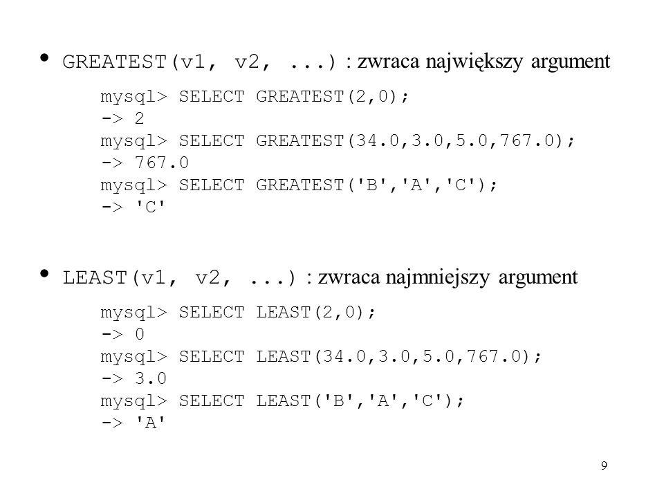 9 GREATEST(v1, v2,...) : zwraca największy argument mysql> SELECT GREATEST(2,0); -> 2 mysql> SELECT GREATEST(34.0,3.0,5.0,767.0); -> 767.0 mysql> SELE