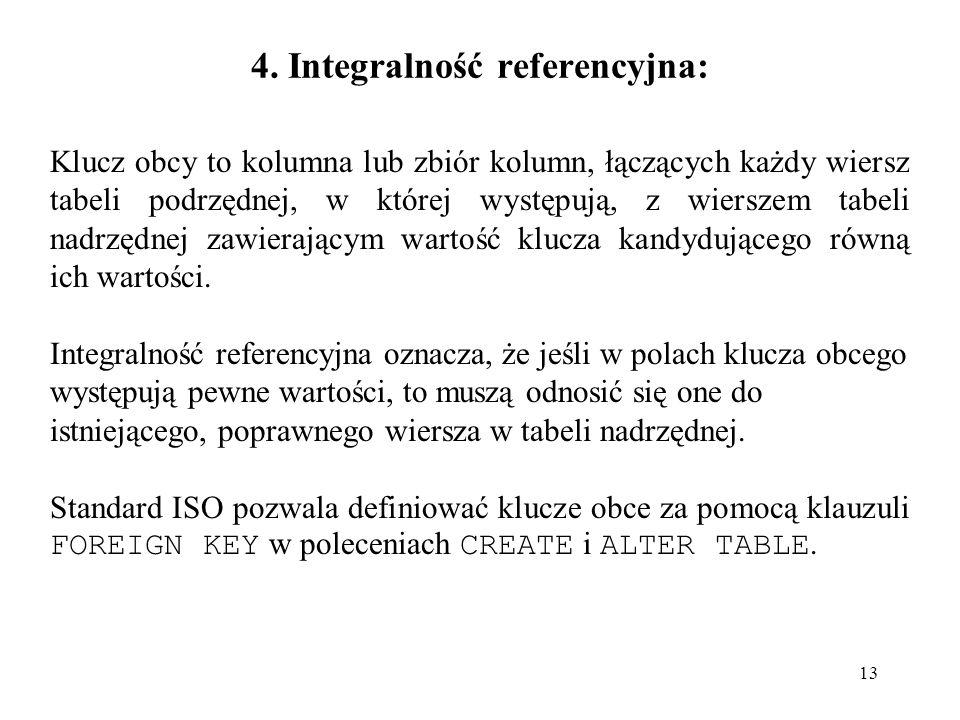 13 4. Integralność referencyjna: Klucz obcy to kolumna lub zbiór kolumn, łączących każdy wiersz tabeli podrzędnej, w której występują, z wierszem tabe