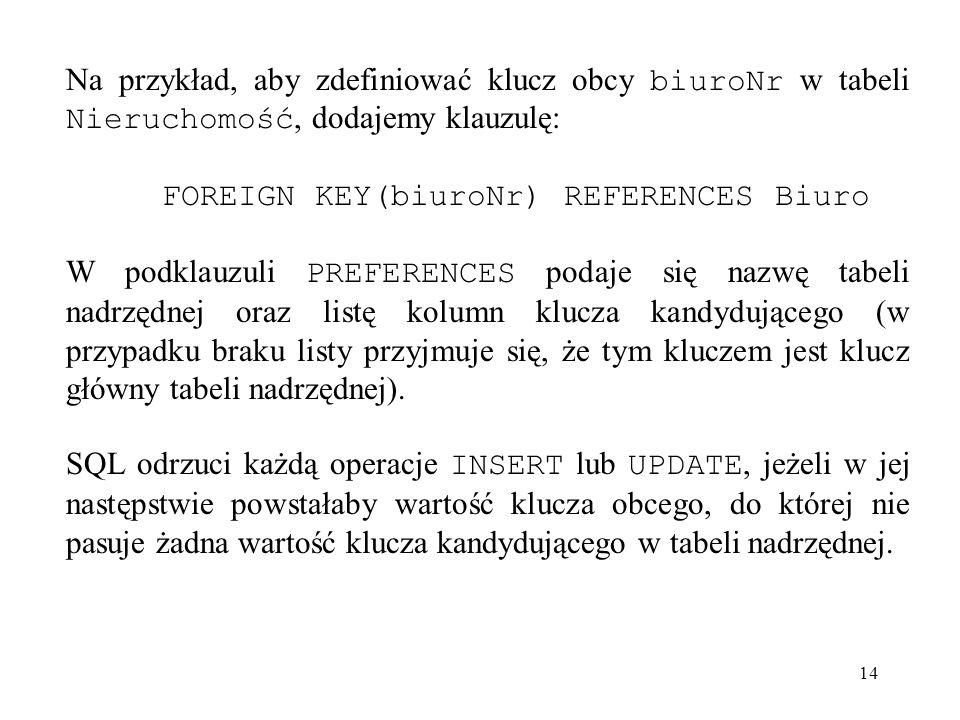 14 Na przykład, aby zdefiniować klucz obcy biuroNr w tabeli Nieruchomość, dodajemy klauzulę: FOREIGN KEY(biuroNr) REFERENCES Biuro W podklauzuli PREFE