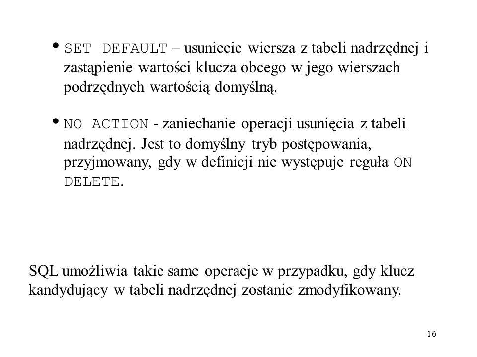 16 SET DEFAULT – usuniecie wiersza z tabeli nadrzędnej i zastąpienie wartości klucza obcego w jego wierszach podrzędnych wartością domyślną. NO ACTION