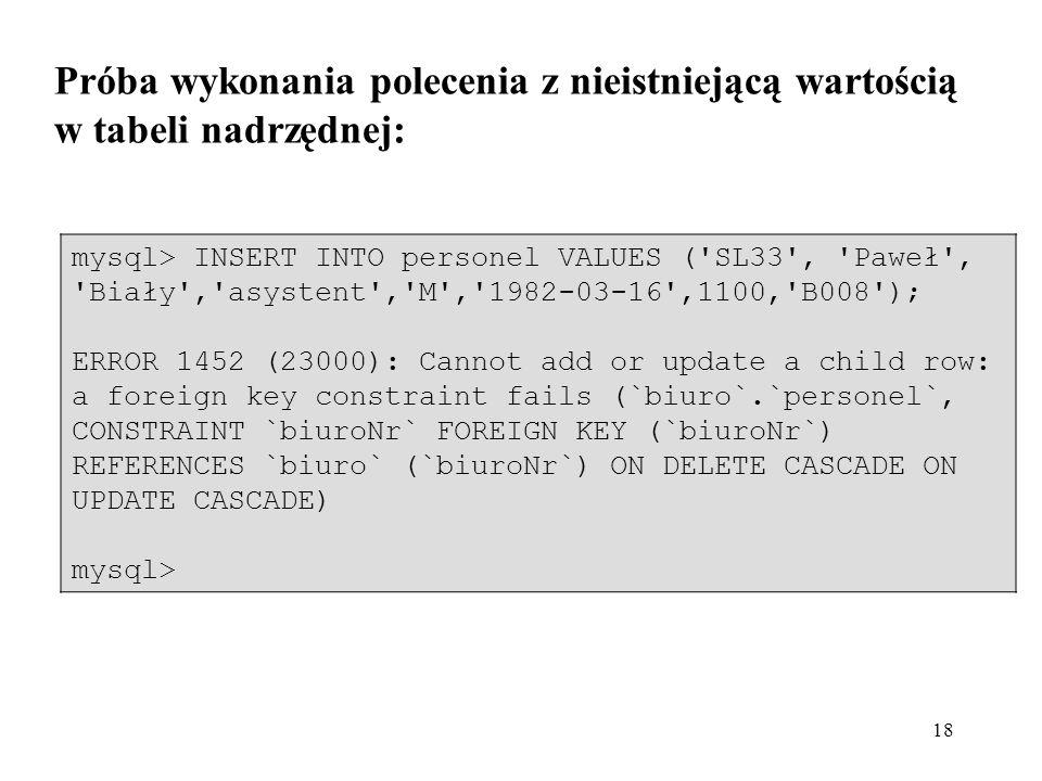 18 Próba wykonania polecenia z nieistniejącą wartością w tabeli nadrzędnej: mysql> INSERT INTO personel VALUES ('SL33', 'Paweł', 'Biały','asystent','M
