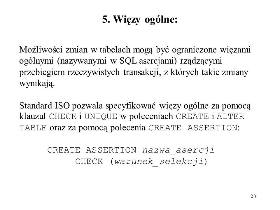 23 5. Więzy ogólne: Możliwości zmian w tabelach mogą być ograniczone więzami ogólnymi (nazywanymi w SQL asercjami) rządzącymi przebiegiem rzeczywistyc