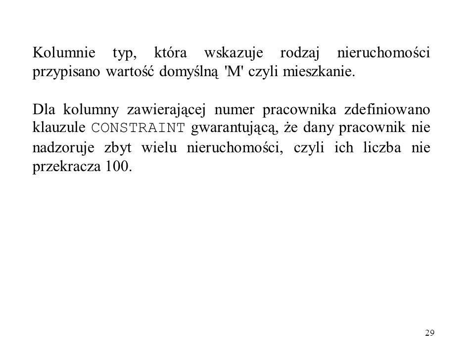 29 Kolumnie typ, która wskazuje rodzaj nieruchomości przypisano wartość domyślną 'M' czyli mieszkanie. Dla kolumny zawierającej numer pracownika zdefi