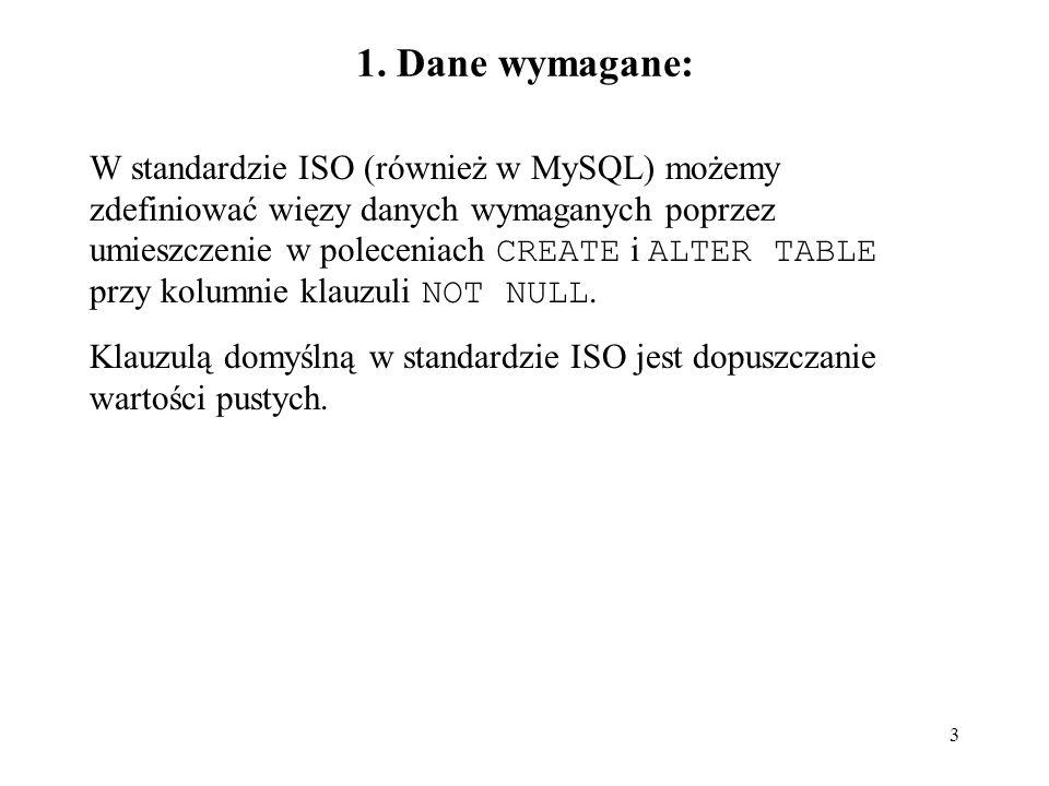3 1. Dane wymagane: W standardzie ISO (również w MySQL) możemy zdefiniować więzy danych wymaganych poprzez umieszczenie w poleceniach CREATE i ALTER T