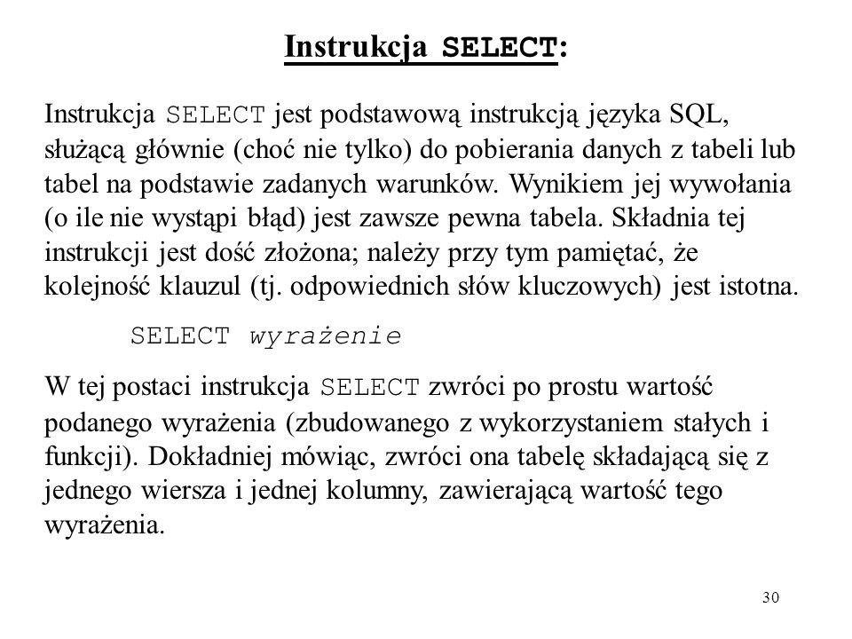 30 Instrukcja SELECT : Instrukcja SELECT jest podstawową instrukcją języka SQL, służącą głównie (choć nie tylko) do pobierania danych z tabeli lub tab