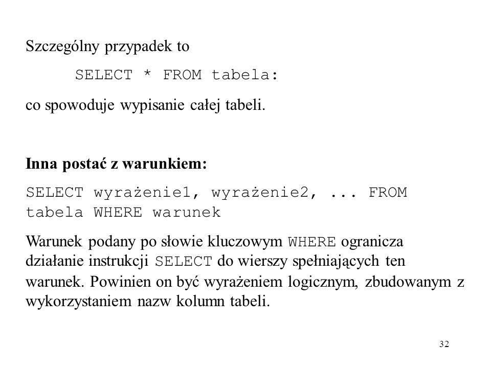 32 Szczególny przypadek to SELECT * FROM tabela: co spowoduje wypisanie całej tabeli. Inna postać z warunkiem: SELECT wyrażenie1, wyrażenie2,... FROM