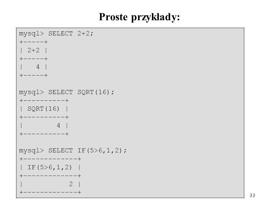 33 Proste przykłady: mysql> SELECT 2+2; +-----+   2+2   +-----+   4   +-----+ mysql> SELECT SQRT(16); +----------+   SQRT(16)   +----------+   4   +--