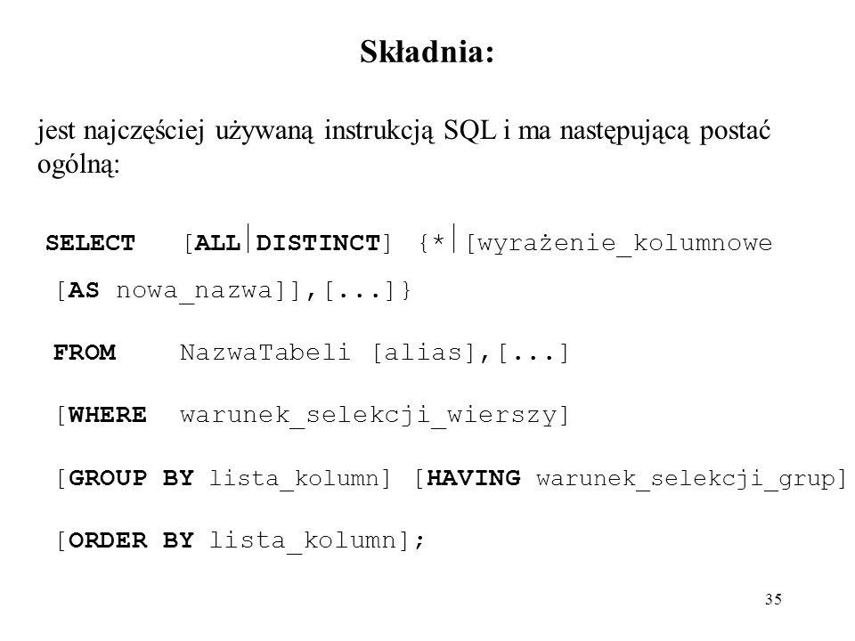 35 Składnia: jest najczęściej używaną instrukcją SQL i ma następującą postać ogólną: SELECT[ALL DISTINCT] {* [wyrażenie_kolumnowe [AS nowa_nazwa]],[..