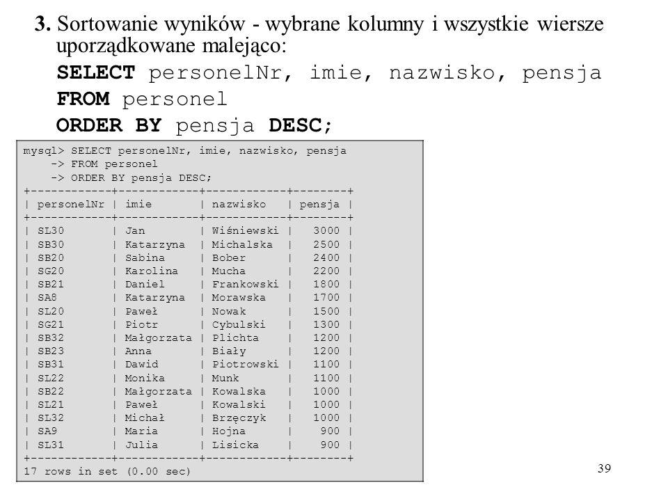 39 3. Sortowanie wyników - wybrane kolumny i wszystkie wiersze uporządkowane malejąco: SELECT personelNr, imie, nazwisko, pensja FROM personel ORDER B
