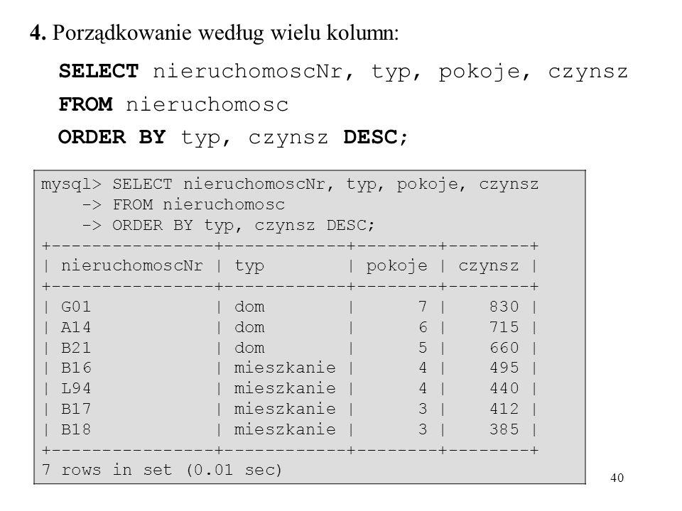 40 4. Porządkowanie według wielu kolumn: SELECT nieruchomoscNr, typ, pokoje, czynsz FROM nieruchomosc ORDER BY typ, czynsz DESC; mysql> SELECT nieruch