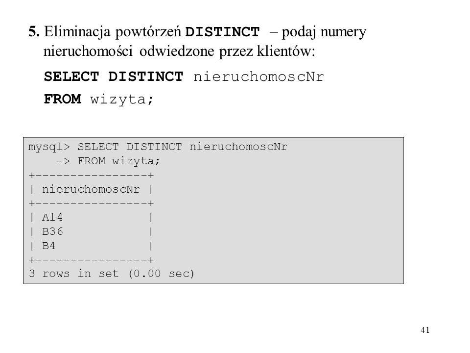 41 5. Eliminacja powtórzeń DISTINCT – podaj numery nieruchomości odwiedzone przez klientów: SELECT DISTINCT nieruchomoscNr FROM wizyta; mysql> SELECT