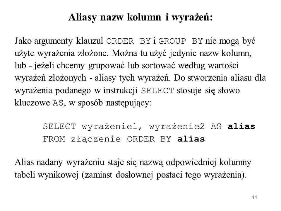 44 Aliasy nazw kolumn i wyrażeń: Jako argumenty klauzul ORDER BY i GROUP BY nie mogą być użyte wyrażenia złożone. Można tu użyć jedynie nazw kolumn, l