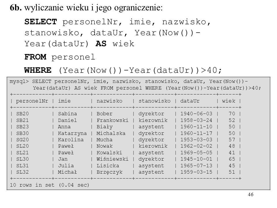 46 6b. wyliczanie wieku i jego ograniczenie: SELECT personelNr, imie, nazwisko, stanowisko, dataUr, Year(Now())- Year(dataUr) AS wiek FROM personel WH