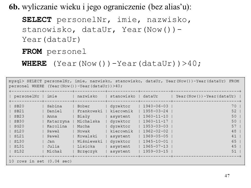47 6b. wyliczanie wieku i jego ograniczenie (bez aliasu): SELECT personelNr, imie, nazwisko, stanowisko, dataUr, Year(Now())- Year(dataUr) FROM person