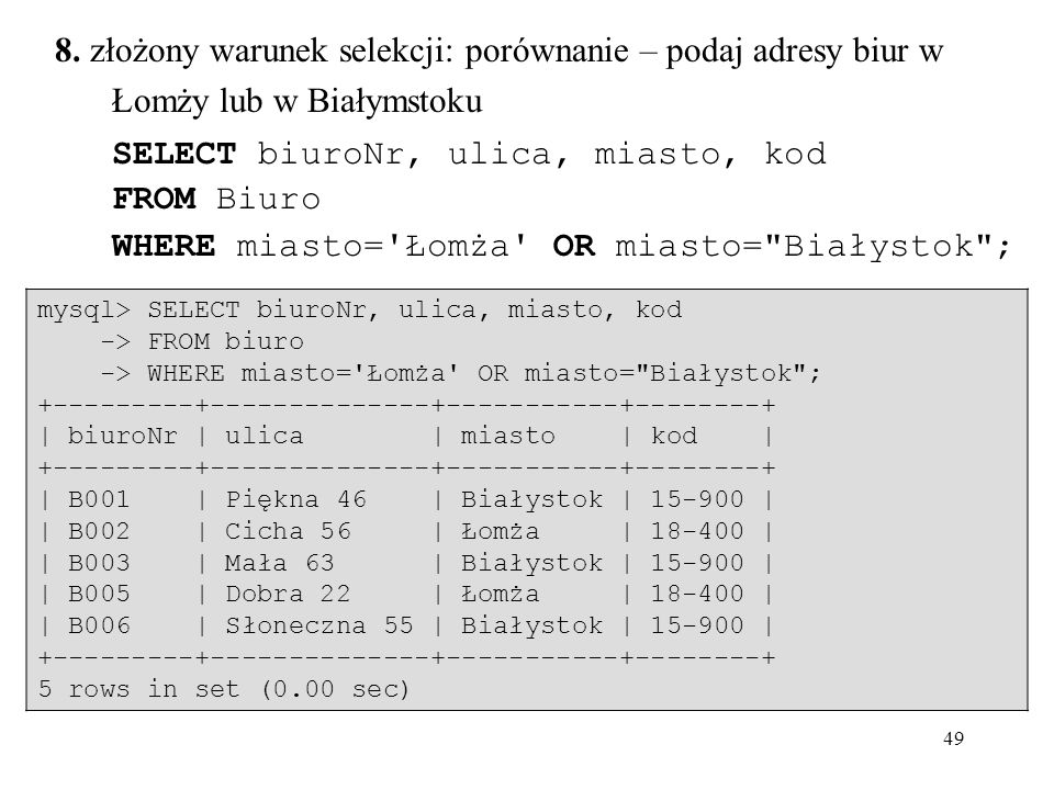 49 8. złożony warunek selekcji: porównanie – podaj adresy biur w Łomży lub w Białymstoku SELECT biuroNr, ulica, miasto, kod FROM Biuro WHERE miasto='Ł