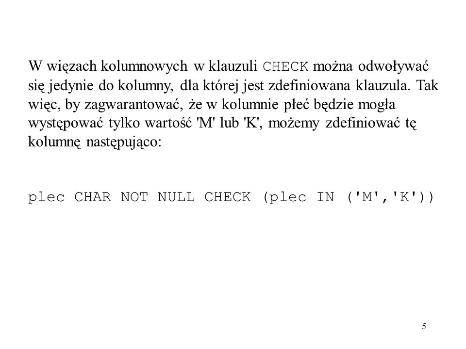 5 W więzach kolumnowych w klauzuli CHECK można odwoływać się jedynie do kolumny, dla której jest zdefiniowana klauzula. Tak więc, by zagwarantować, że