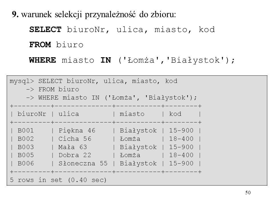 50 9. warunek selekcji przynależność do zbioru: SELECT biuroNr, ulica, miasto, kod FROM biuro WHERE miasto IN ('Łomża','Białystok'); mysql> SELECT biu