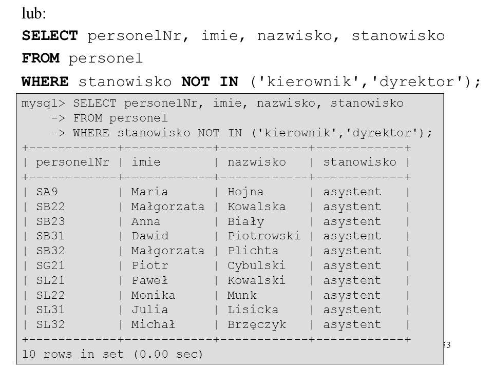 53 lub: SELECT personelNr, imie, nazwisko, stanowisko FROM personel WHERE stanowisko NOT IN ('kierownik','dyrektor'); mysql> SELECT personelNr, imie,