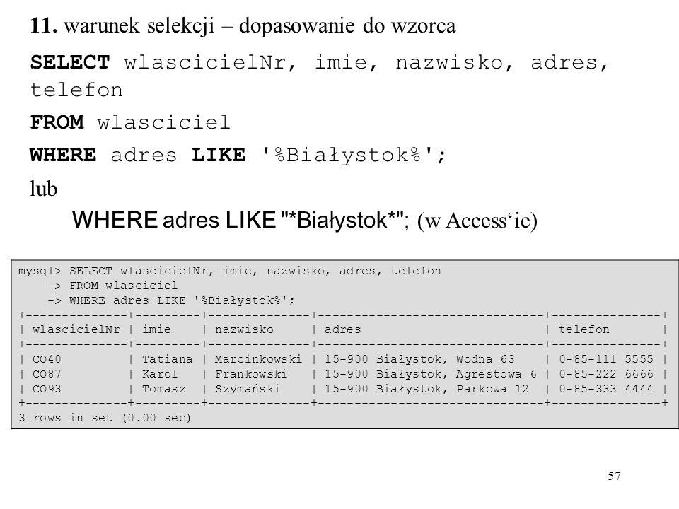57 SELECT wlascicielNr, imie, nazwisko, adres, telefon FROM wlasciciel WHERE adres LIKE '%Białystok%'; lub WHERE adres LIKE