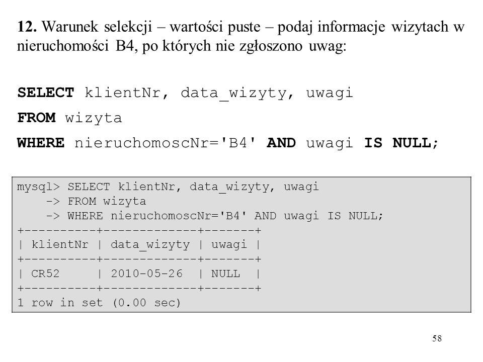 58 mysql> SELECT klientNr, data_wizyty, uwagi -> FROM wizyta -> WHERE nieruchomoscNr='B4' AND uwagi IS NULL; +----------+-------------+-------+ | klie