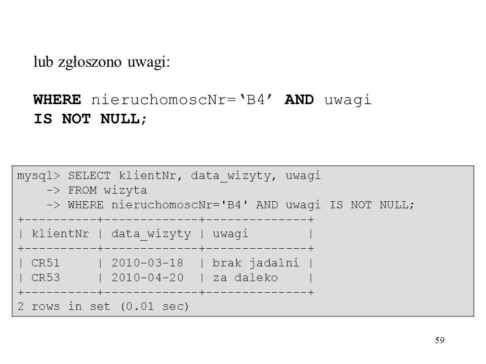 59 lub zgłoszono uwagi: WHERE nieruchomoscNr=B4 AND uwagi IS NOT NULL; mysql> SELECT klientNr, data_wizyty, uwagi -> FROM wizyta -> WHERE nieruchomosc