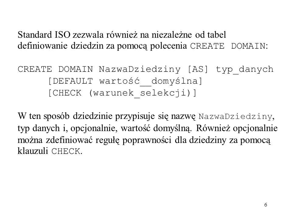6 Standard ISO zezwala również na niezależne od tabel definiowanie dziedzin za pomocą polecenia CREATE DOMAIN : CREATE DOMAIN NazwaDziedziny [AS] typ_