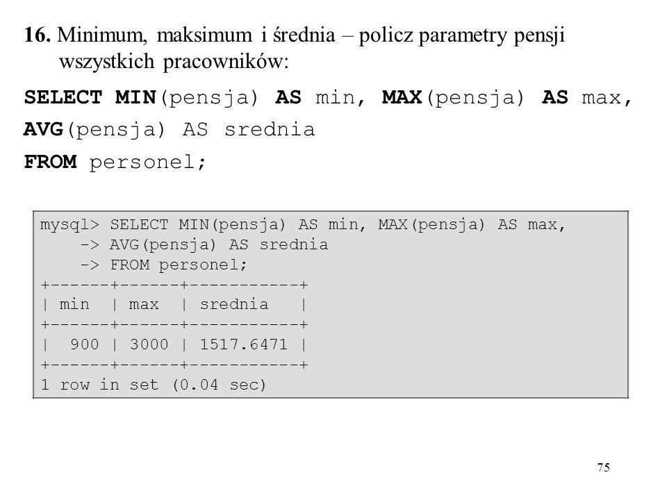 75 16. Minimum, maksimum i średnia – policz parametry pensji wszystkich pracowników: SELECT MIN(pensja) AS min, MAX(pensja) AS max, AVG(pensja) AS sre