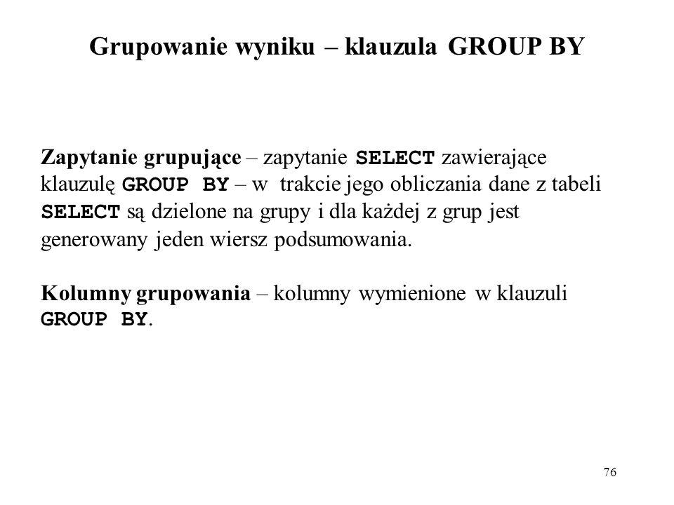 76 Grupowanie wyniku – klauzula GROUP BY Zapytanie grupujące – zapytanie SELECT zawierające klauzulę GROUP BY – w trakcie jego obliczania dane z tabel