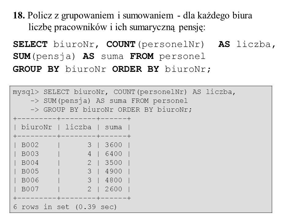 78 18. Policz z grupowaniem i sumowaniem - dla każdego biura liczbę pracowników i ich sumaryczną pensję: SELECT biuroNr, COUNT(personelNr) AS liczba,