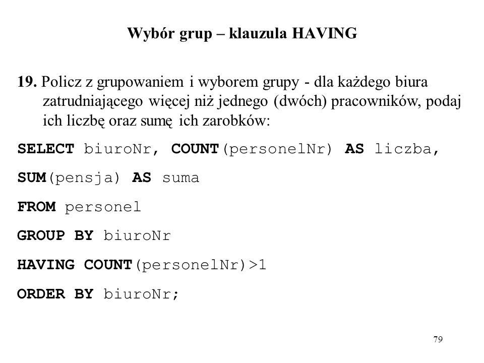 79 Wybór grup – klauzula HAVING 19. Policz z grupowaniem i wyborem grupy - dla każdego biura zatrudniającego więcej niż jednego (dwóch) pracowników, p