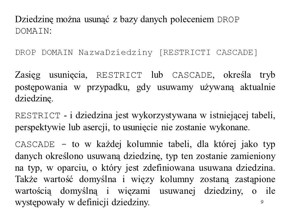 9 Dziedzinę można usunąć z bazy danych poleceniem DROP DOMAIN : DROP DOMAIN NazwaDziedziny [RESTRICTI CASCADE] Zasięg usunięcia, RESTRICT lub CASCADE,