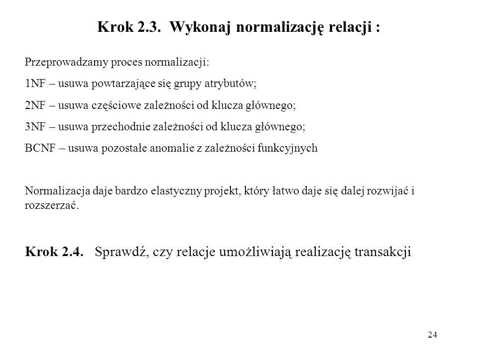24 Krok 2.3. Wykonaj normalizację relacji : Przeprowadzamy proces normalizacji: 1NF – usuwa powtarzające się grupy atrybutów; 2NF – usuwa częściowe za