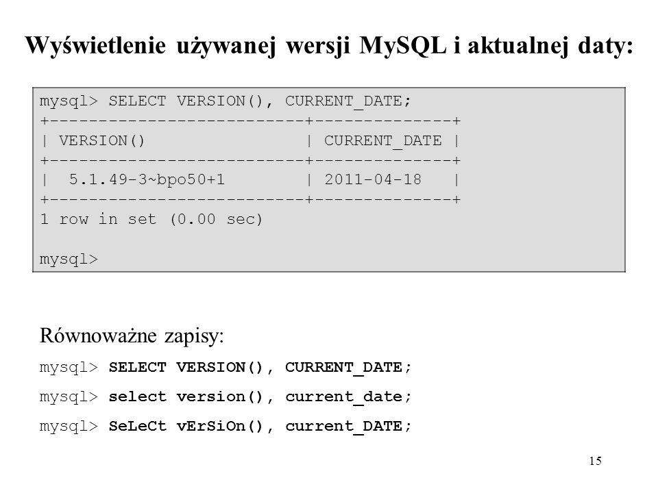 15 mysql> SELECT VERSION(), CURRENT_DATE; +--------------------------+--------------+ | VERSION() | CURRENT_DATE | +--------------------------+-------